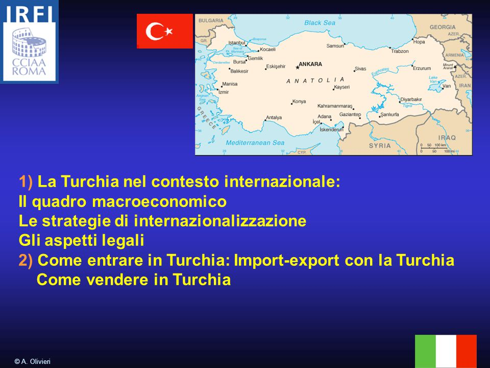 © A. Olivieri 1) La Turchia nel contesto internazionale: Il quadro macroeconomico Le strategie di internazionalizzazione Gli aspetti legali 2) Come en