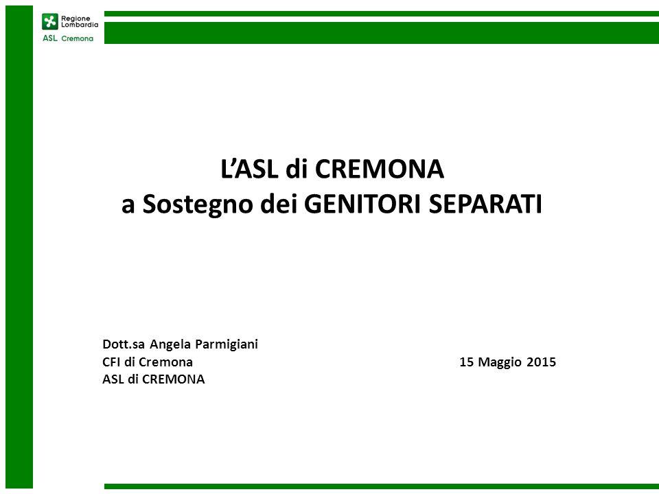L'ASL di CREMONA a Sostegno dei GENITORI SEPARATI Dott.sa Angela Parmigiani CFI di Cremona 15 Maggio 2015 ASL di CREMONA