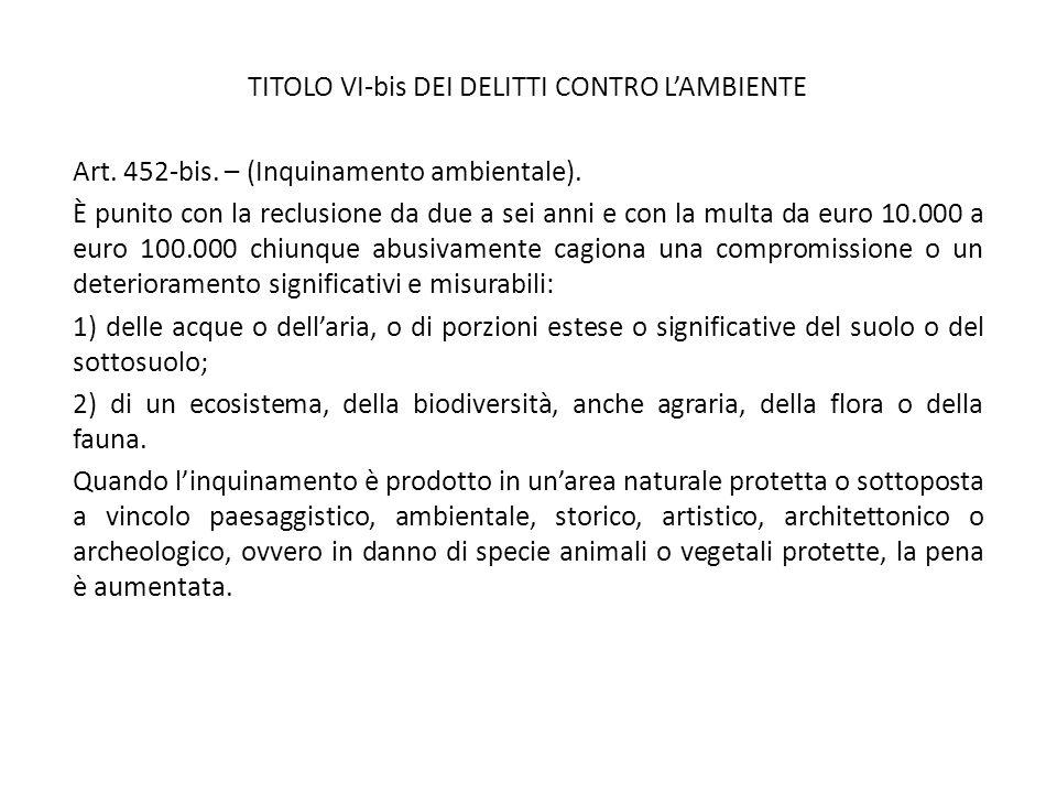 TITOLO VI-bis DEI DELITTI CONTRO L'AMBIENTE Art. 452-bis. – (Inquinamento ambientale). È punito con la reclusione da due a sei anni e con la multa da