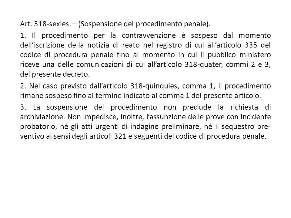 Art. 318-sexies. – (Sospensione del procedimento penale). 1. Il procedimento per la contravvenzione è sospeso dal momento dell'iscrizione della notizi