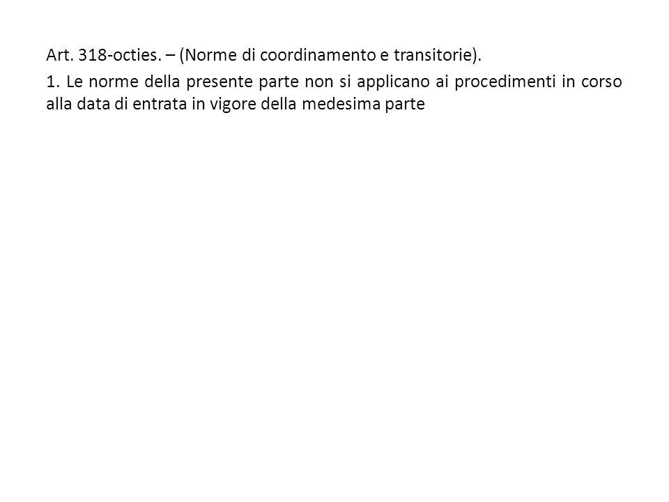 Art. 318-octies. – (Norme di coordinamento e transitorie). 1. Le norme della presente parte non si applicano ai procedimenti in corso alla data di ent
