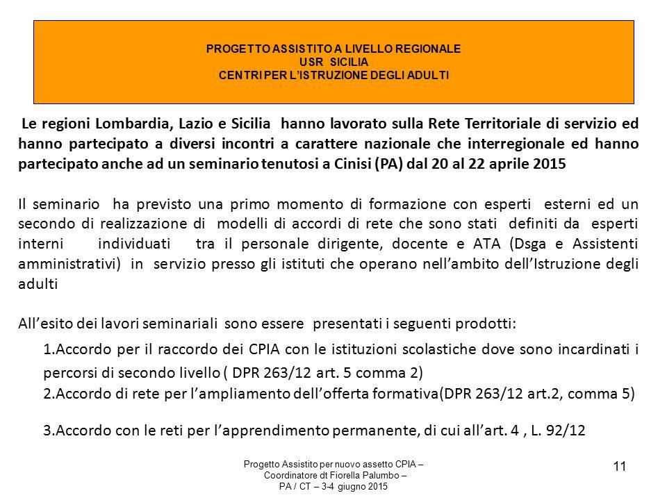 Progetto Assistito per nuovo assetto CPIA – Coordinatore dt Fiorella Palumbo – PA / CT – 3-4 giugno 2015 11 PROGETTO ASSISTITO A LIVELLO REGIONALE USR SICILIA CENTRI PER L'ISTRUZIONE DEGLI ADULTI Le regioni Lombardia, Lazio e Sicilia hanno lavorato sulla Rete Territoriale di servizio ed hanno partecipato a diversi incontri a carattere nazionale che interregionale ed hanno partecipato anche ad un seminario tenutosi a Cinisi (PA) dal 20 al 22 aprile 2015 Il seminario ha previsto una primo momento di formazione con esperti esterni ed un secondo di realizzazione di modelli di accordi di rete che sono stati definiti da esperti interni individuati tra il personale dirigente, docente e ATA (Dsga e Assistenti amministrativi) in servizio presso gli istituti che operano nell'ambito dell'Istruzione degli adulti All'esito dei lavori seminariali sono essere presentati i seguenti prodotti: 1.Accordo per il raccordo dei CPIA con le istituzioni scolastiche dove sono incardinati i percorsi di secondo livello ( DPR 263/12 art.