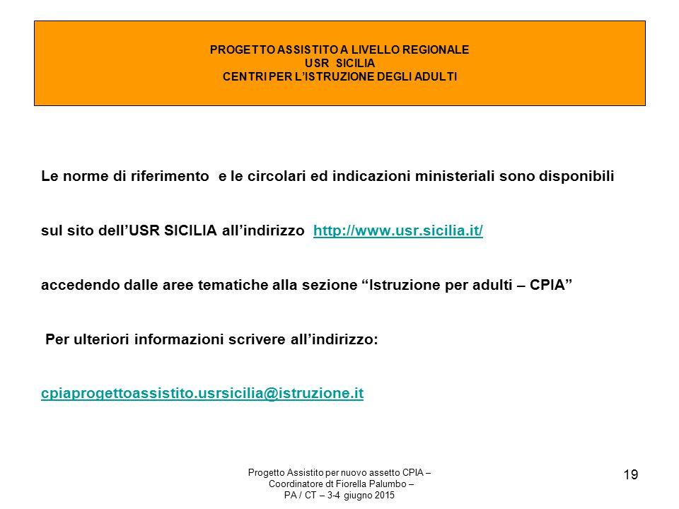 Progetto Assistito per nuovo assetto CPIA – Coordinatore dt Fiorella Palumbo – PA / CT – 3-4 giugno 2015 19 Le norme di riferimento e le circolari ed indicazioni ministeriali sono disponibili sul sito dell'USR SICILIA all'indirizzo http://www.usr.sicilia.it/http://www.usr.sicilia.it/ accedendo dalle aree tematiche alla sezione Istruzione per adulti – CPIA Per ulteriori informazioni scrivere all'indirizzo: cpiaprogettoassistito.usrsicilia@istruzione.it cpiaprogettoassistito.usrsicilia@istruzione.it PROGETTO ASSISTITO A LIVELLO REGIONALE USR SICILIA CENTRI PER L'ISTRUZIONE DEGLI ADULTI