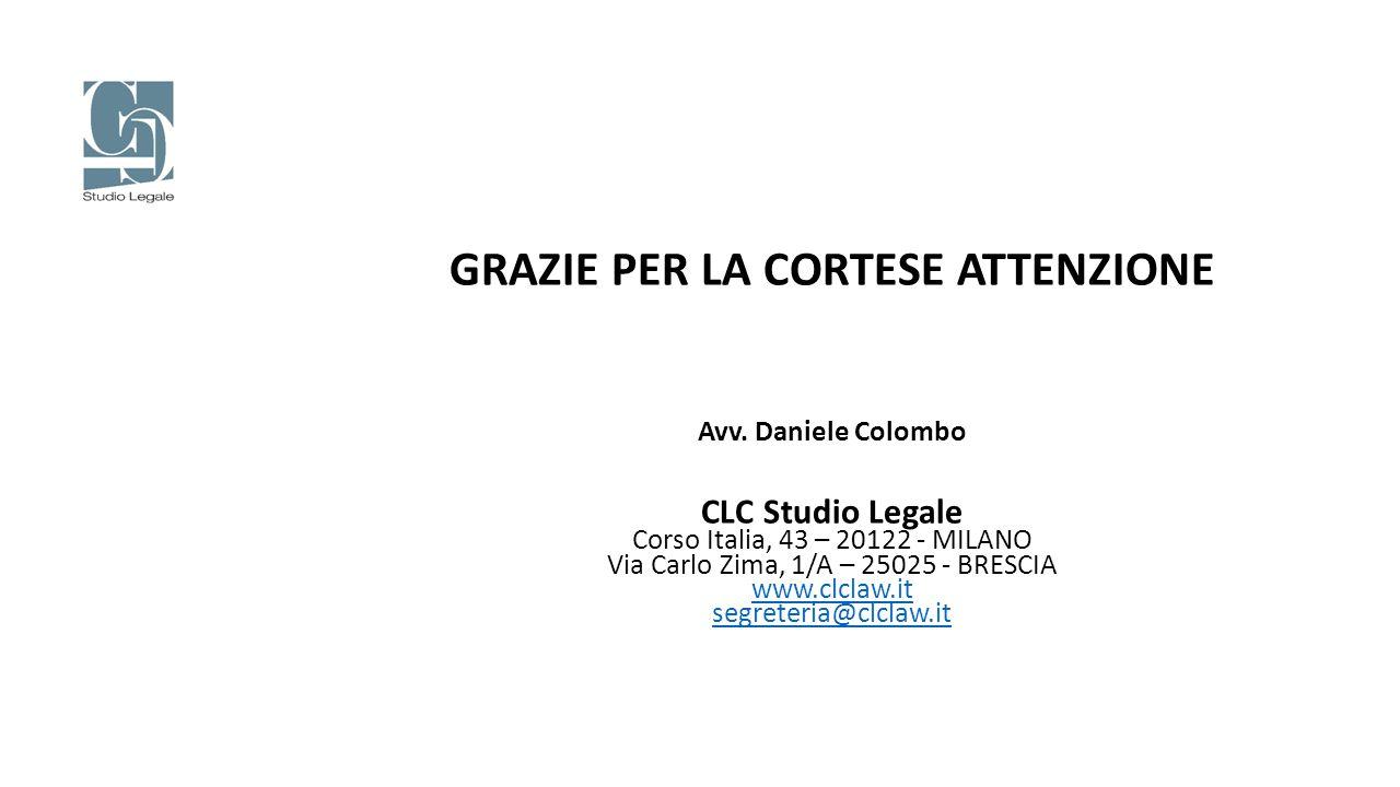 GRAZIE PER LA CORTESE ATTENZIONE Avv. Daniele Colombo CLC Studio Legale Corso Italia, 43 – 20122 - MILANO Via Carlo Zima, 1/A – 25025 - BRESCIA www.cl