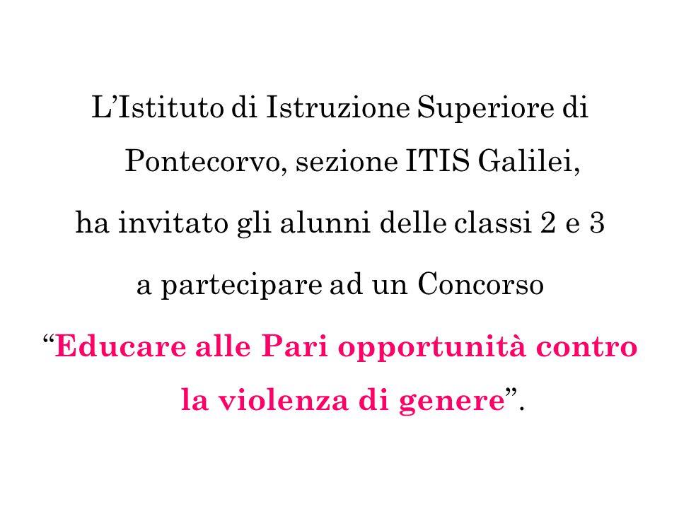 L'Istituto di Istruzione Superiore di Pontecorvo, sezione ITIS Galilei, ha invitato gli alunni delle classi 2 e 3 a partecipare ad un Concorso Educare alle Pari opportunità contro la violenza di genere .