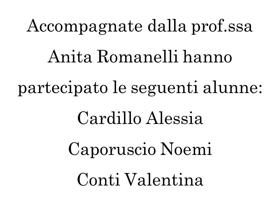 Accompagnate dalla prof.ssa Anita Romanelli hanno partecipato le seguenti alunne: Cardillo Alessia Caporuscio Noemi Conti Valentina