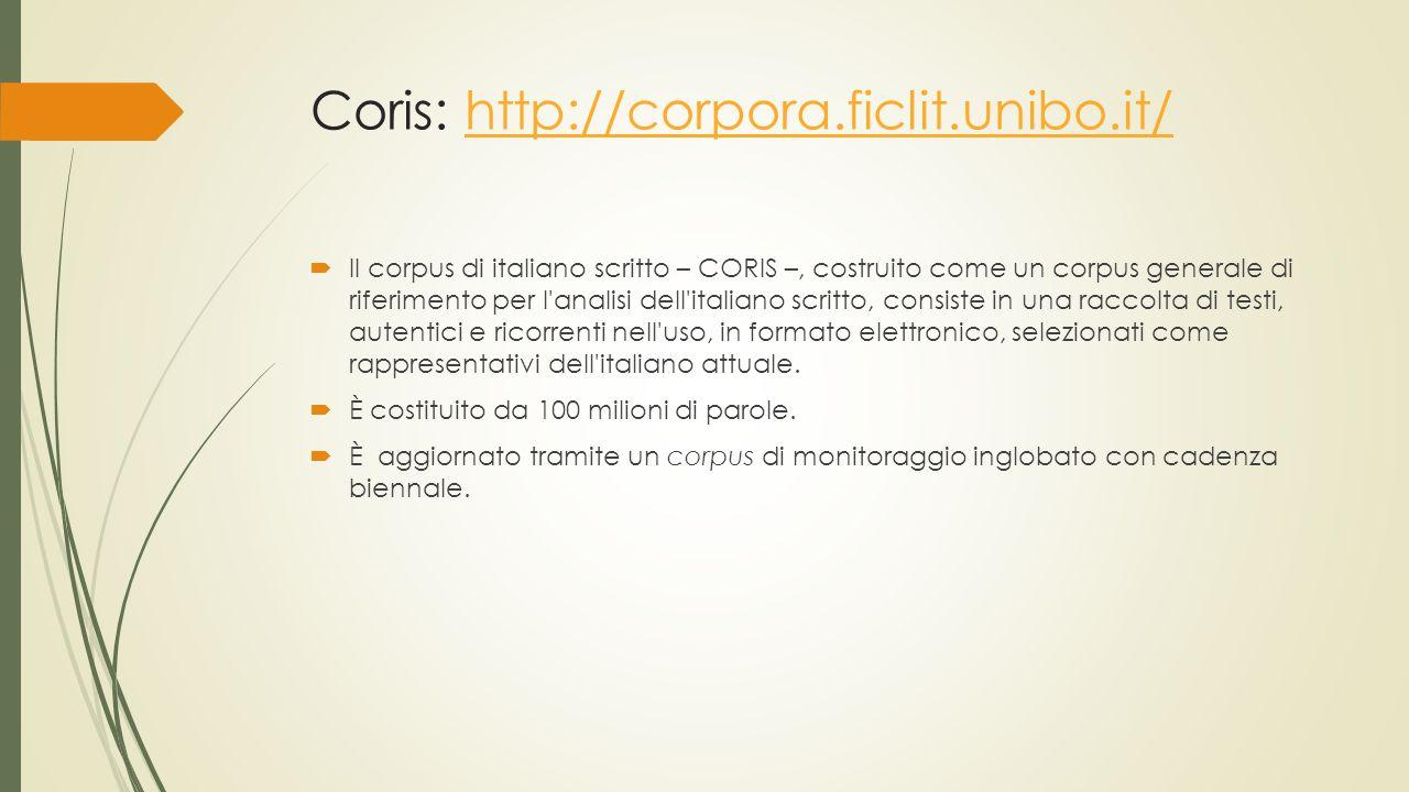 Coris: http://corpora.ficlit.unibo.it/http://corpora.ficlit.unibo.it/  Il corpus di italiano scritto – CORIS –, costruito come un corpus generale di