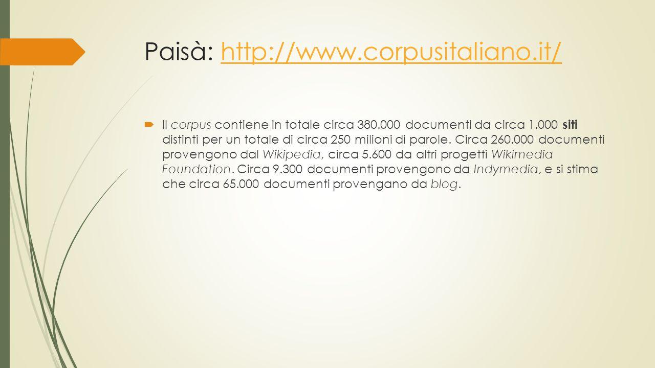 Paisà: http://www.corpusitaliano.it/http://www.corpusitaliano.it/  Il corpus contiene in totale circa 380.000 documenti da circa 1.000 siti distinti per un totale di circa 250 milioni di parole.