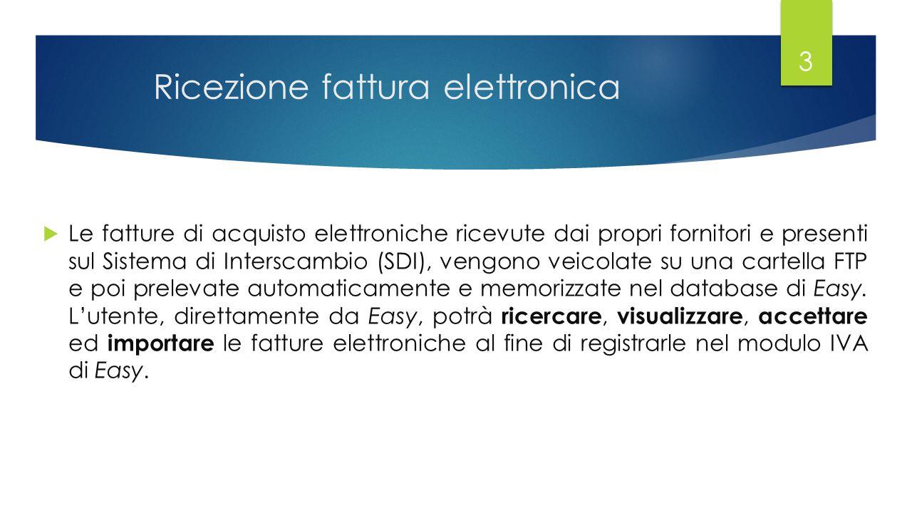 Ricezione fattura elettronica 3  Le fatture di acquisto elettroniche ricevute dai propri fornitori e presenti sul Sistema di Interscambio (SDI), vengono veicolate su una cartella FTP e poi prelevate automaticamente e memorizzate nel database di Easy.