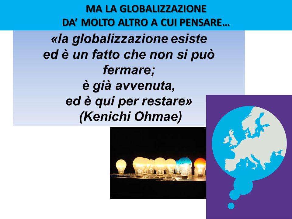 «la globalizzazione esiste ed è un fatto che non si può fermare; è già avvenuta, ed è qui per restare» (Kenichi Ohmae) MA LA GLOBALIZZAZIONE DA' MOLTO ALTRO A CUI PENSARE…