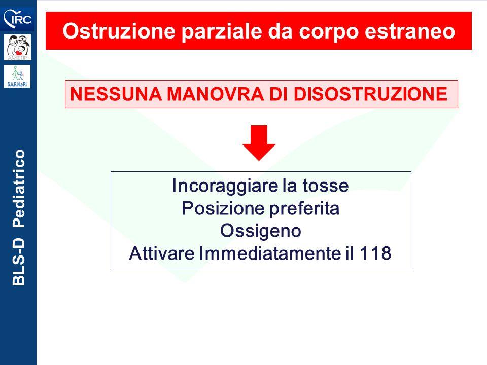 BLS-D Pediatrico Ostruzione parziale da corpo estraneo NESSUNA MANOVRA DI DISOSTRUZIONE Incoraggiare la tosse Posizione preferita Ossigeno Attivare Im