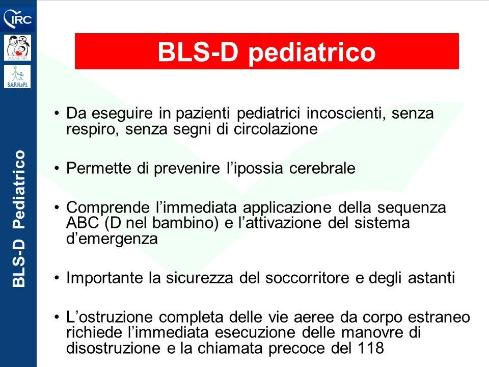 BLS-D pediatrico Da eseguire in pazienti pediatrici incoscienti, senza respiro, senza segni di circolazione Permette di prevenire l'ipossia cerebrale