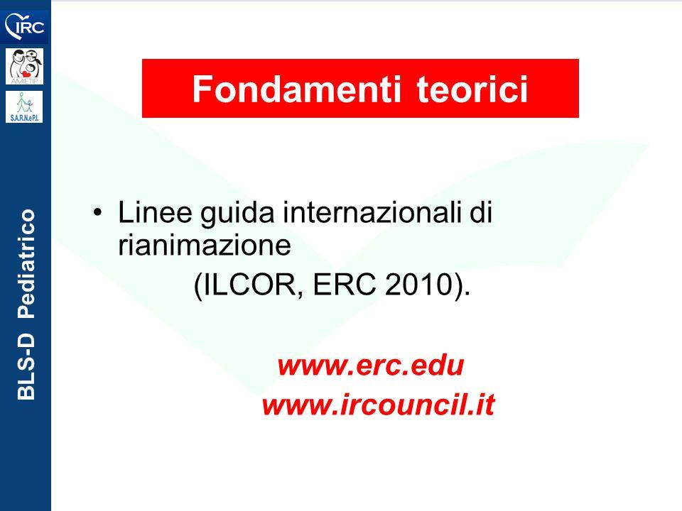 BLS-D Pediatrico Fondamenti teorici Linee guida internazionali di rianimazione (ILCOR, ERC 2010). www.erc.edu www.ircouncil.it