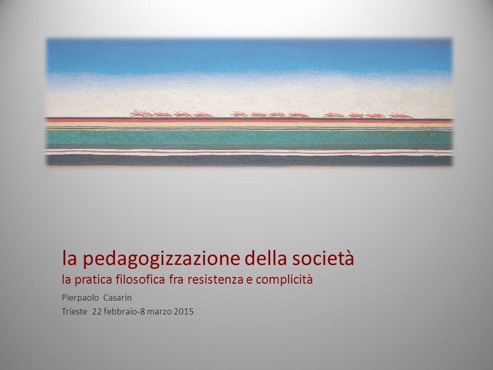 la pedagogizzazione della società la pratica filosofica fra resistenza e complicità Pierpaolo Casarin Trieste 22 febbraio-8 marzo 2015