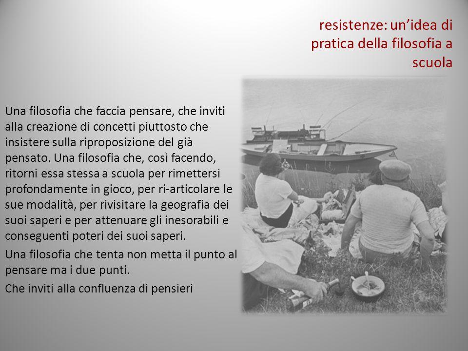 resistenze: un'idea di pratica della filosofia a scuola Una filosofia che faccia pensare, che inviti alla creazione di concetti piuttosto che insister