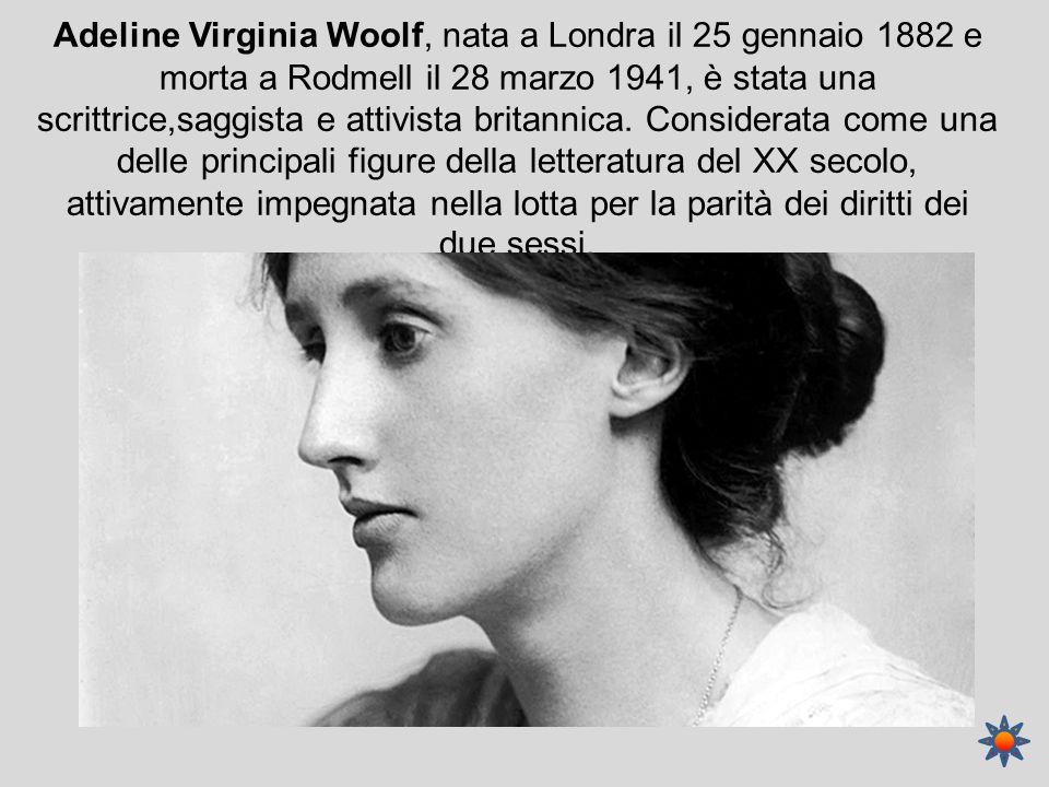 Adeline Virginia Woolf, nata a Londra il 25 gennaio 1882 e morta a Rodmell il 28 marzo 1941, è stata una scrittrice,saggista e attivista britannica. C