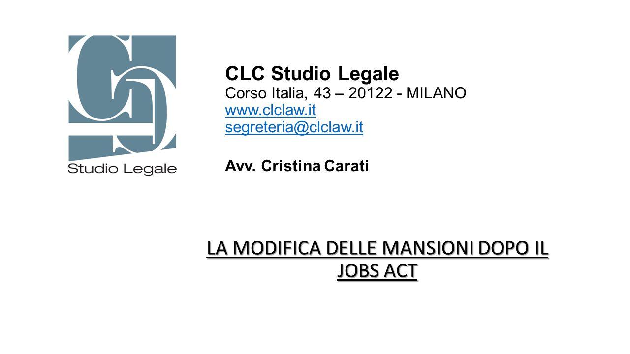 LA MODIFICA DELLE MANSIONI DOPO IL JOBS ACT CLC Studio Legale Corso Italia, 43 – 20122 - MILANO www.clclaw.it segreteria@clclaw.it Avv. Cristina Carat