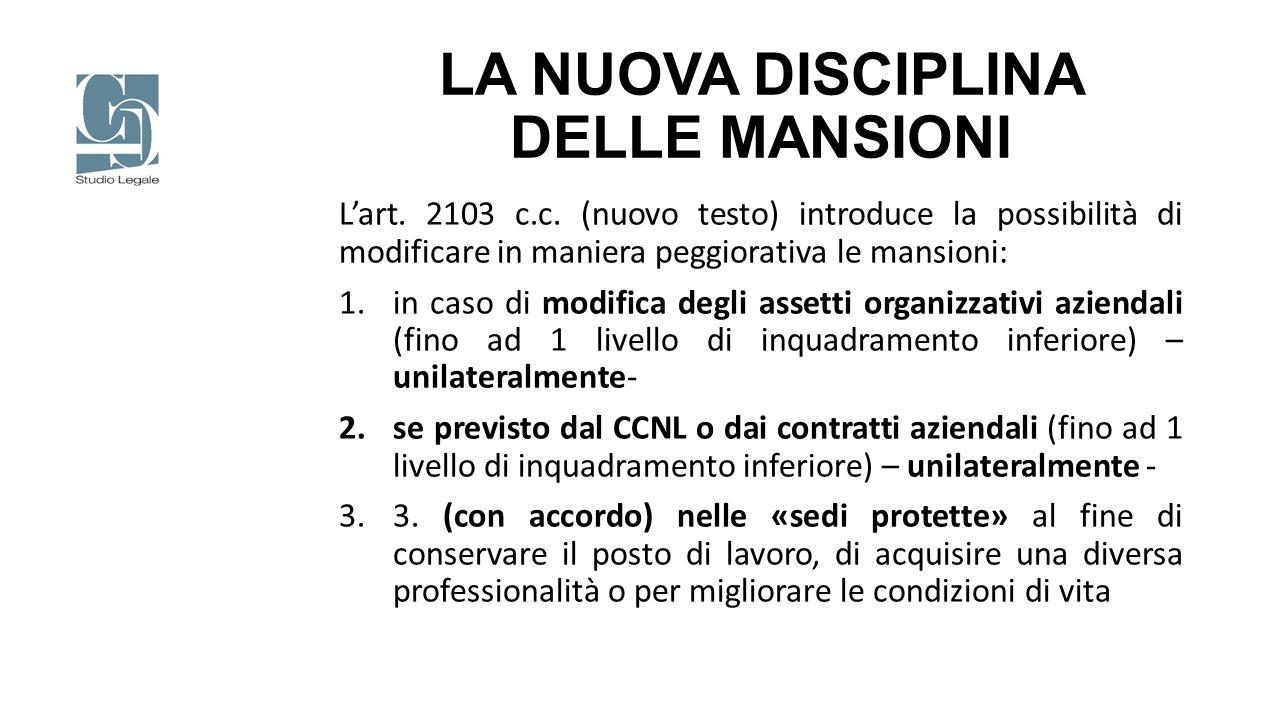 LA NUOVA DISCIPLINA DELLE MANSIONI L'art. 2103 c.c. (nuovo testo) introduce la possibilità di modificare in maniera peggiorativa le mansioni: 1.in cas