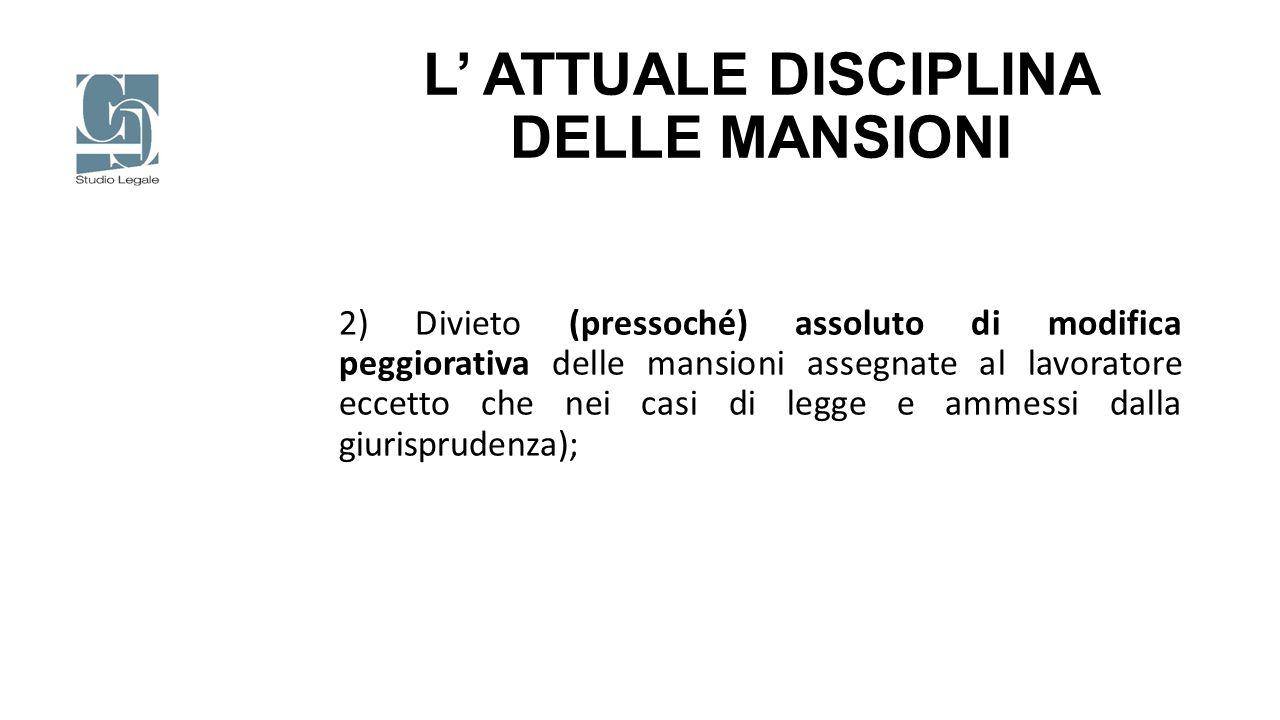 L' ATTUALE DISCIPLINA DELLE MANSIONI 2) Divieto (pressoché) assoluto di modifica peggiorativa delle mansioni assegnate al lavoratore eccetto che nei c