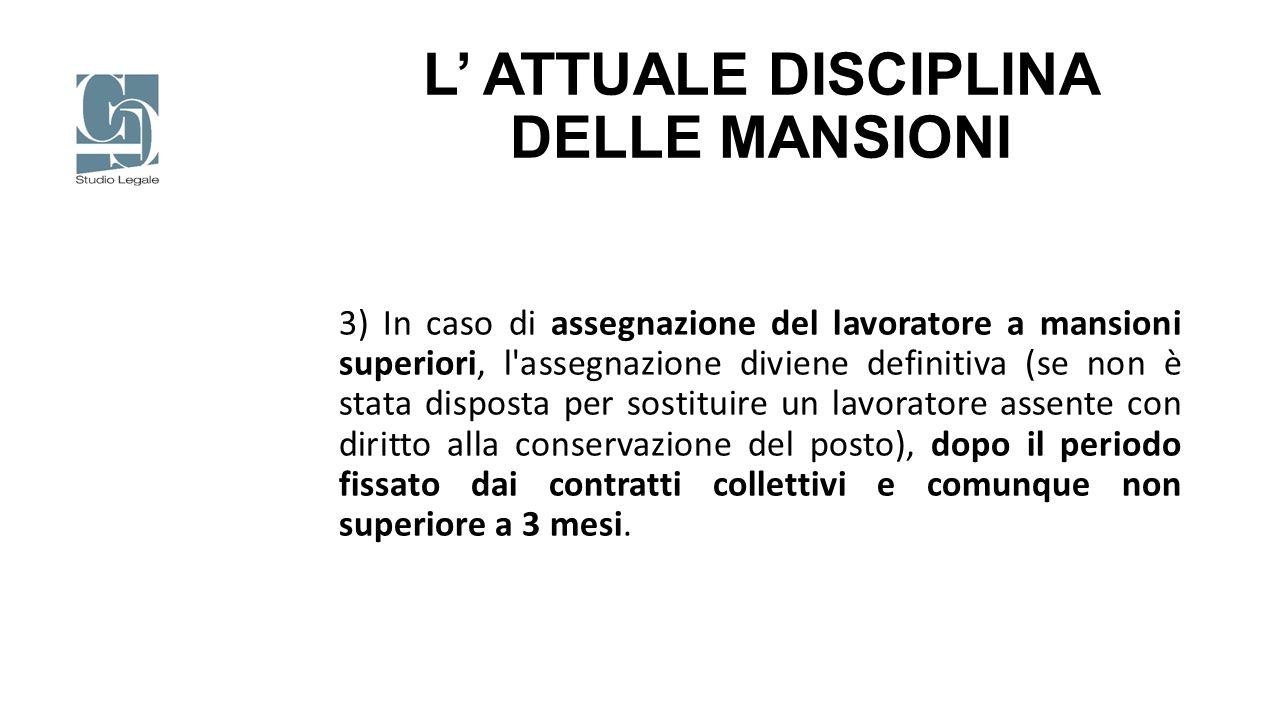 L' ATTUALE DISCIPLINA DELLE MANSIONI 3) In caso di assegnazione del lavoratore a mansioni superiori, l'assegnazione diviene definitiva (se non è stata