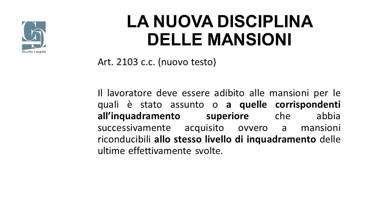 LA NUOVA DISCIPLINA DELLE MANSIONI Art. 2103 c.c. (nuovo testo) Il lavoratore deve essere adibito alle mansioni per le quali è stato assunto o a quell