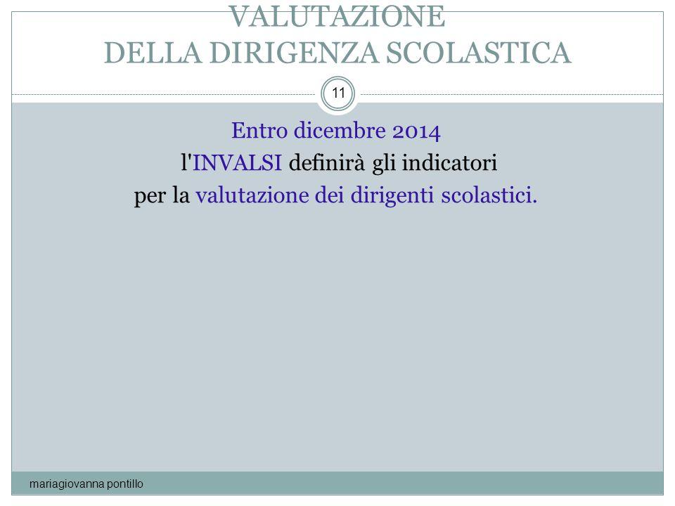 VALUTAZIONE DELLA DIRIGENZA SCOLASTICA mariagiovanna pontillo 11 Entro dicembre 2014 l'INVALSI definirà gli indicatori per la valutazione dei dirigent