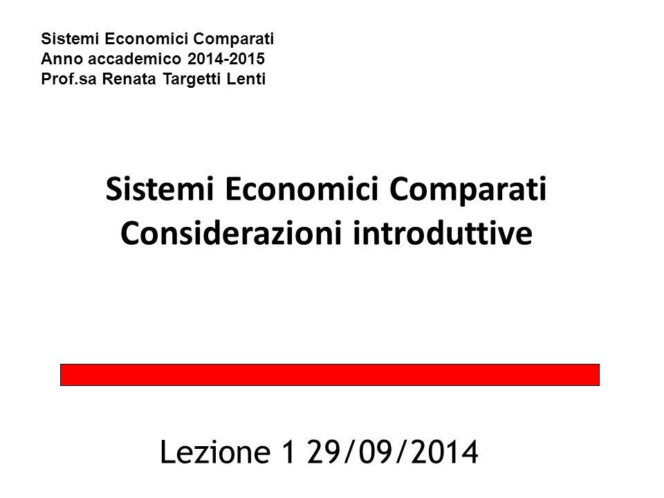Sistemi Economici Comparati Considerazioni introduttive Lezione 1 29/09/2014 Sistemi Economici Comparati Anno accademico 2014-2015 Prof.sa Renata Targ