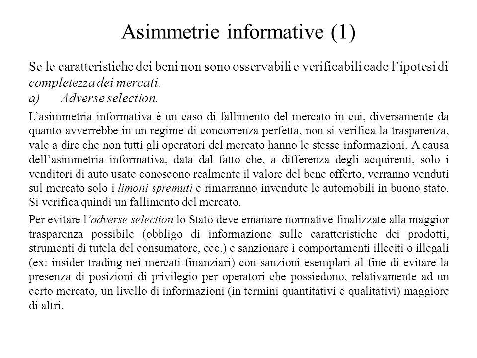 Asimmetrie informative (1) Se le caratteristiche dei beni non sono osservabili e verificabili cade l'ipotesi di completezza dei mercati. a)Adverse sel