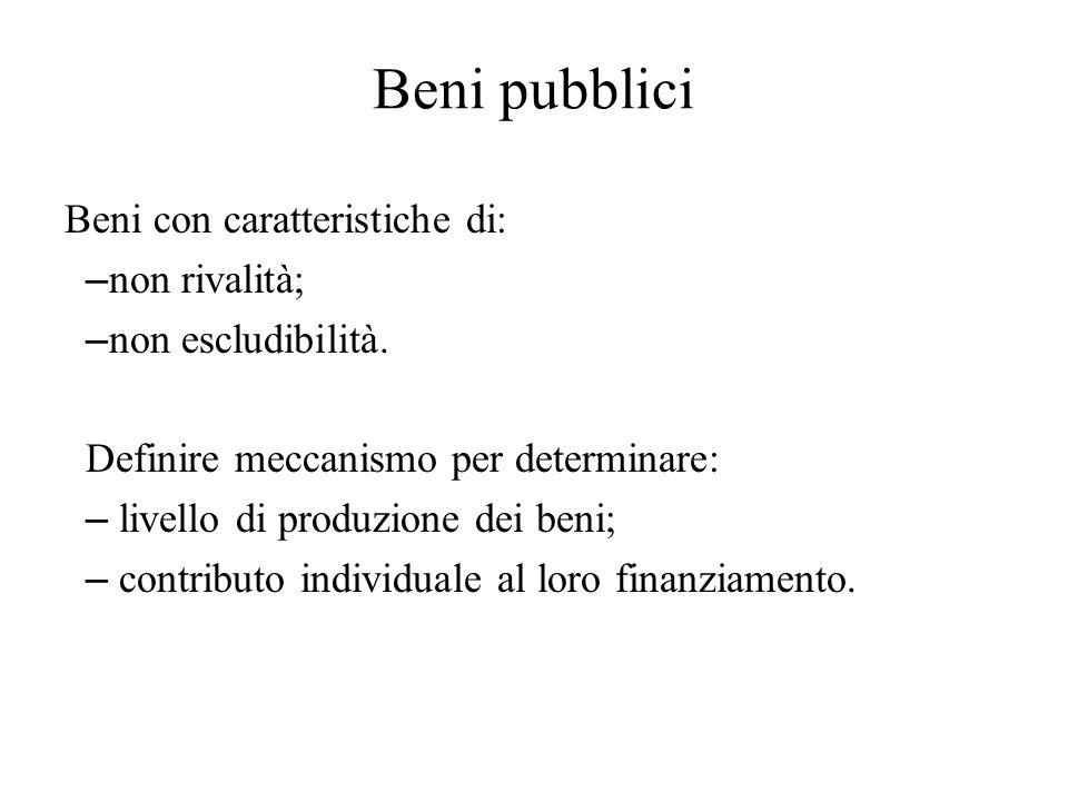 Beni pubblici Beni con caratteristiche di: – non rivalità; – non escludibilità. Definire meccanismo per determinare: – livello di produzione dei beni;