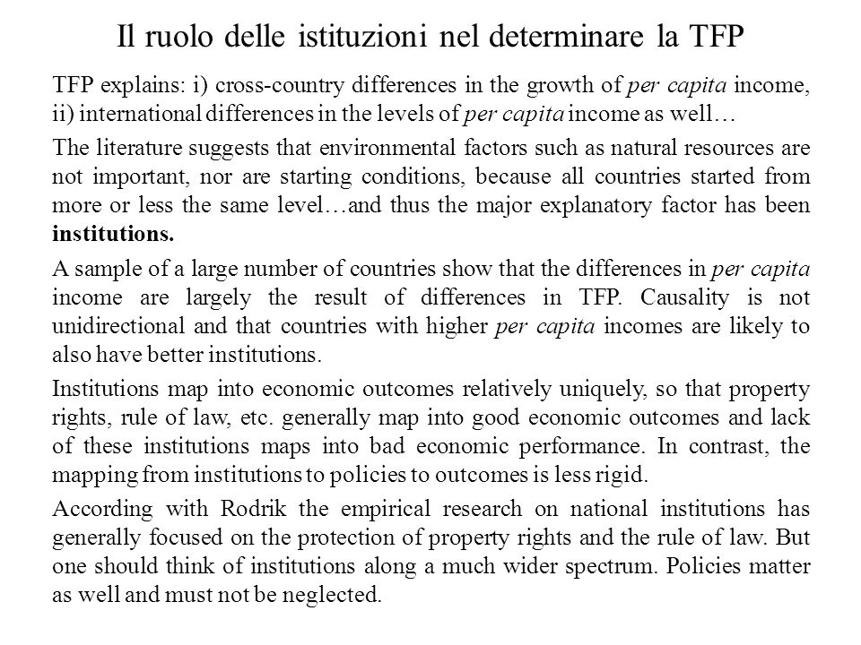 Il ruolo delle istituzioni nel determinare la TFP TFP explains: i) cross-country differences in the growth of per capita income, ii) international differences in the levels of per capita income as well… The literature suggests that environmental factors such as natural resources are not important, nor are starting conditions, because all countries started from more or less the same level…and thus the major explanatory factor has been institutions.