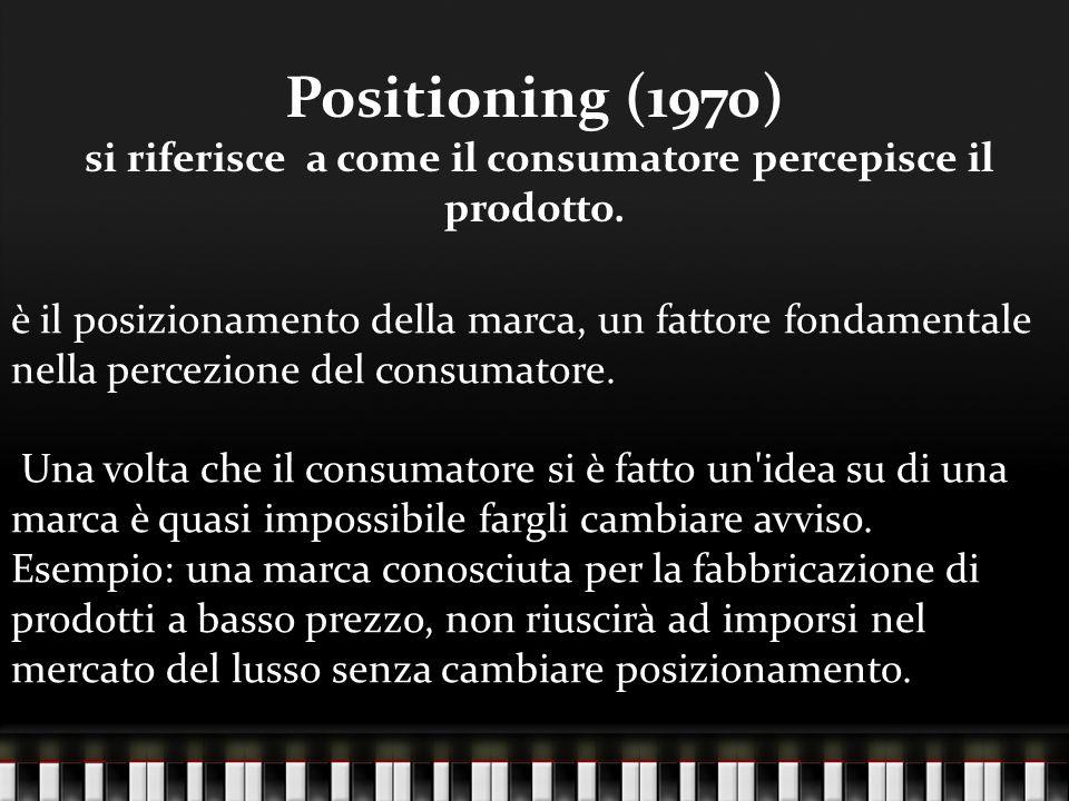 Positioning (1970) si riferisce a come il consumatore percepisce il prodotto. è il posizionamento della marca, un fattore fondamentale nella percezion