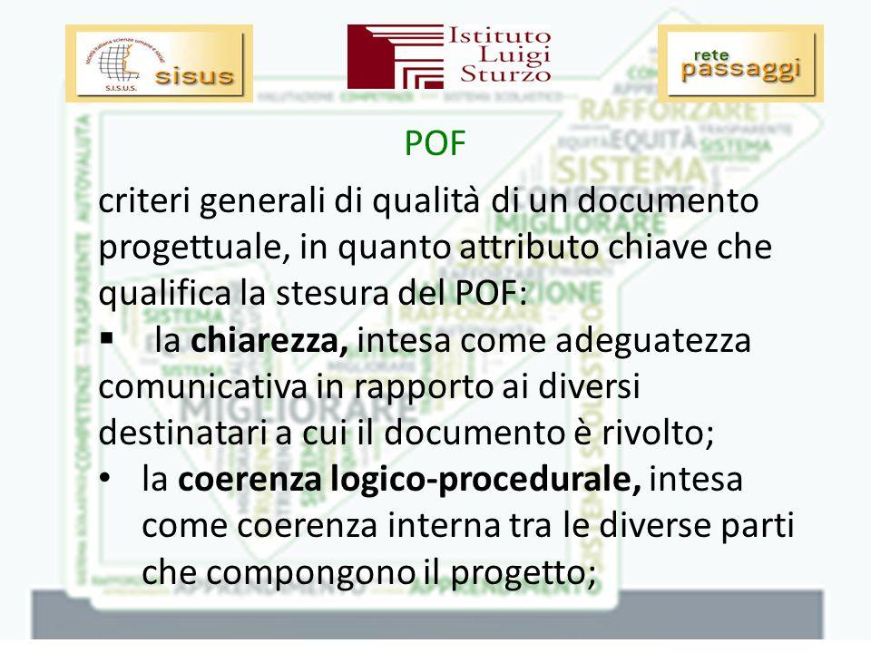 criteri generali di qualità di un documento progettuale, in quanto attributo chiave che qualifica la stesura del POF:  la chiarezza, intesa come adeguatezza comunicativa in rapporto ai diversi destinatari a cui il documento è rivolto; la coerenza logico-procedurale, intesa come coerenza interna tra le diverse parti che compongono il progetto;