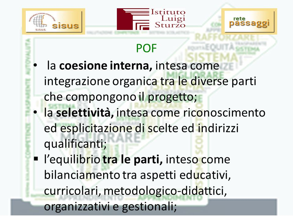 POF la coesione interna, intesa come integrazione organica tra le diverse parti che compongono il progetto; la selettività, intesa come riconoscimento ed esplicitazione di scelte ed indirizzi qualificanti;  l'equilibrio tra le parti, inteso come bilanciamento tra aspetti educativi, curricolari, metodologico-didattici, organizzativi e gestionali;