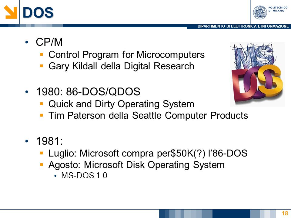 DIPARTIMENTO DI ELETTRONICA E INFORMAZIONEDOS CP/M  Control Program for Microcomputers  Gary Kildall della Digital Research 1980: 86-DOS/QDOS  Quick and Dirty Operating System  Tim Paterson della Seattle Computer Products 1981:  Luglio: Microsoft compra per$50K( ) l'86-DOS  Agosto: Microsoft Disk Operating System MS-DOS 1.0 18