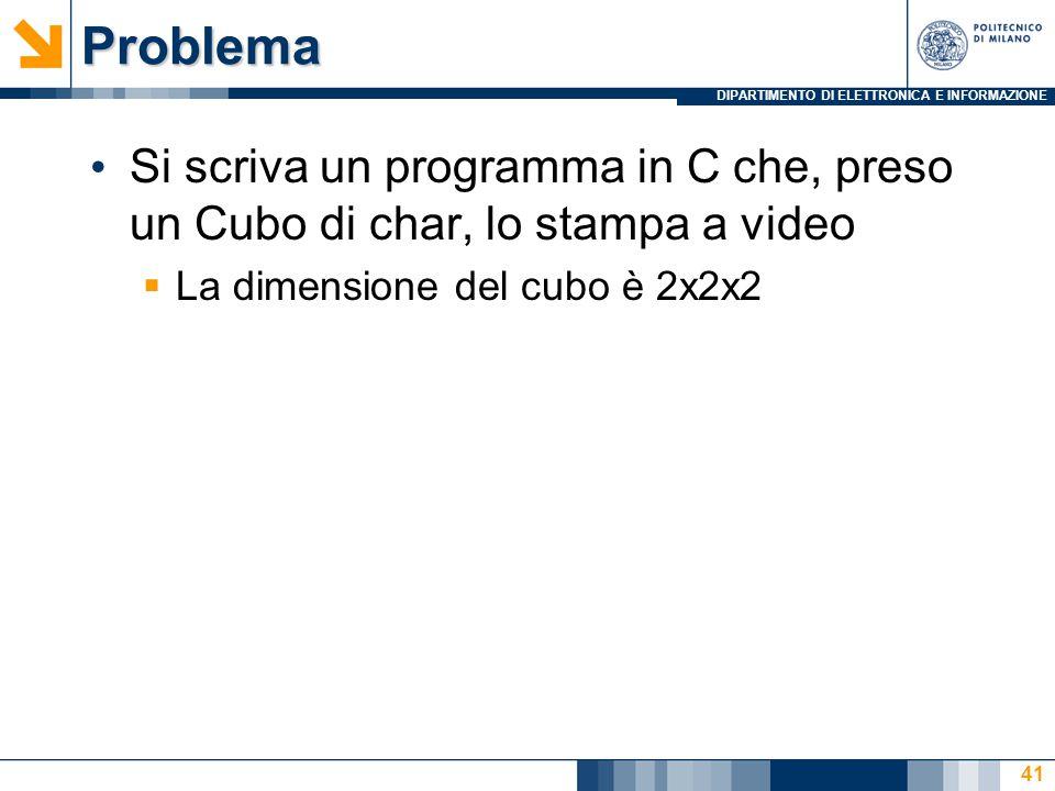 DIPARTIMENTO DI ELETTRONICA E INFORMAZIONEProblema Si scriva un programma in C che, preso un Cubo di char, lo stampa a video  La dimensione del cubo è 2x2x2 41