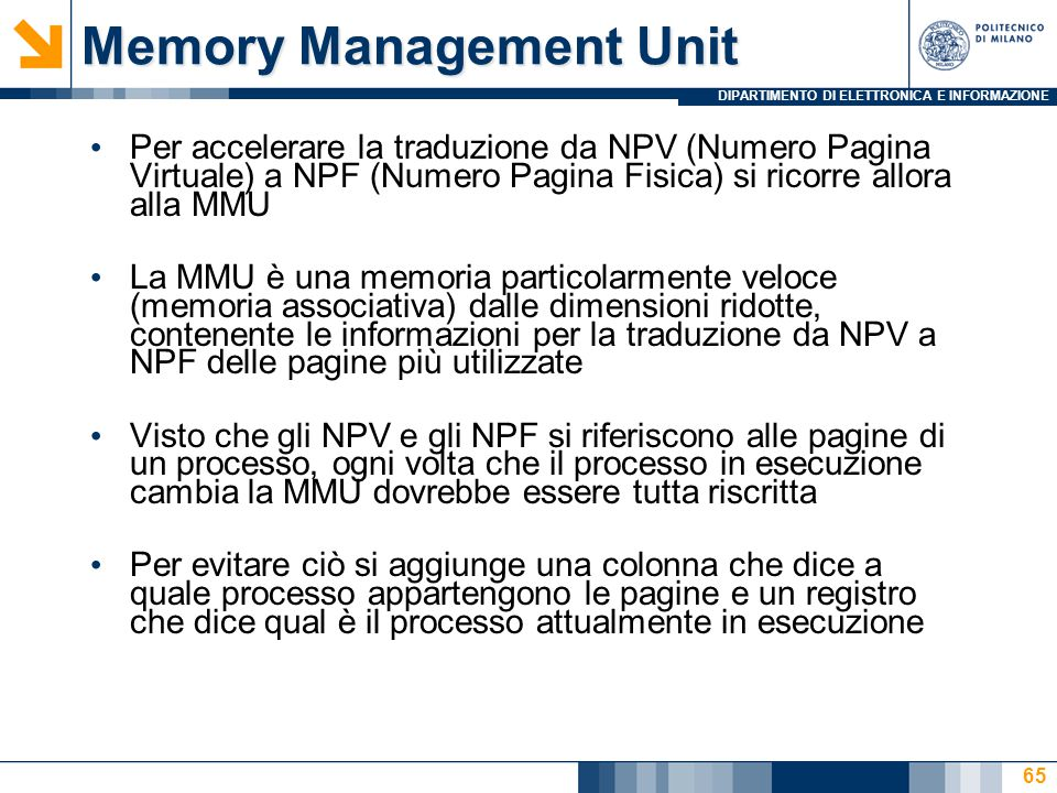 DIPARTIMENTO DI ELETTRONICA E INFORMAZIONE 65 Memory Management Unit Per accelerare la traduzione da NPV (Numero Pagina Virtuale) a NPF (Numero Pagina Fisica) si ricorre allora alla MMU La MMU è una memoria particolarmente veloce (memoria associativa) dalle dimensioni ridotte, contenente le informazioni per la traduzione da NPV a NPF delle pagine più utilizzate Visto che gli NPV e gli NPF si riferiscono alle pagine di un processo, ogni volta che il processo in esecuzione cambia la MMU dovrebbe essere tutta riscritta Per evitare ciò si aggiunge una colonna che dice a quale processo appartengono le pagine e un registro che dice qual è il processo attualmente in esecuzione