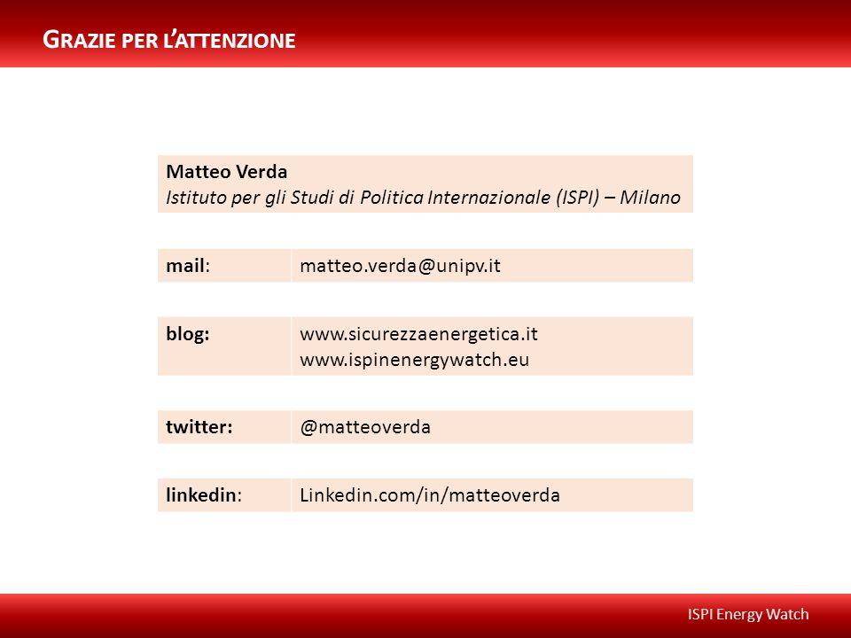 ISPI Energy Watch Matteo Verda Istituto per gli Studi di Politica Internazionale (ISPI) – Milano mail:matteo.verda@unipv.it blog:www.sicurezzaenergetica.it www.ispinenergywatch.eu twitter:@matteoverda linkedin:Linkedin.com/in/matteoverda G RAZIE PER L ' ATTENZIONE