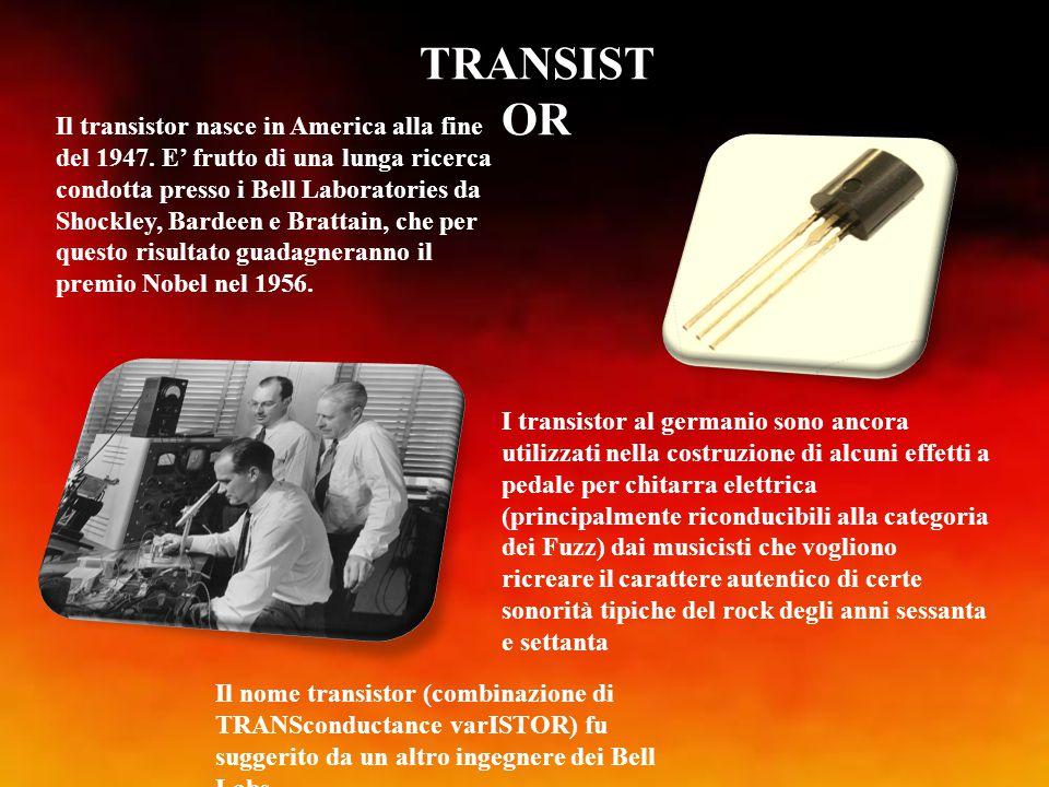 TRANSIST OR Il transistor nasce in America alla fine del 1947. E' frutto di una lunga ricerca condotta presso i Bell Laboratories da Shockley, Bardeen