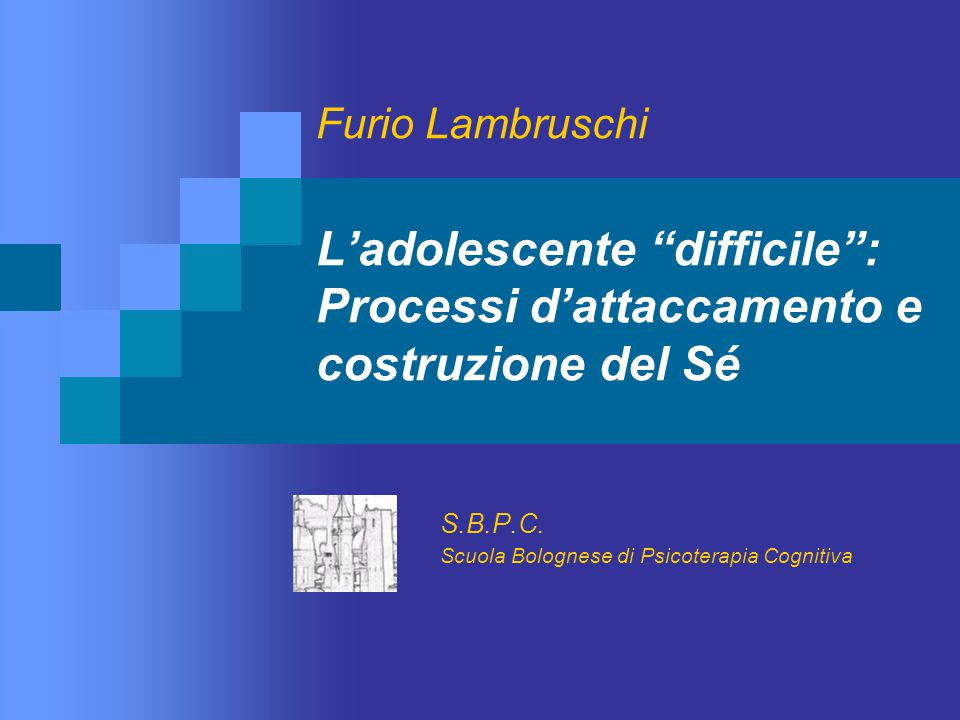 """Furio Lambruschi L'adolescente """"difficile"""": Processi d'attaccamento e costruzione del Sé S.B.P.C. Scuola Bolognese di Psicoterapia Cognitiva"""
