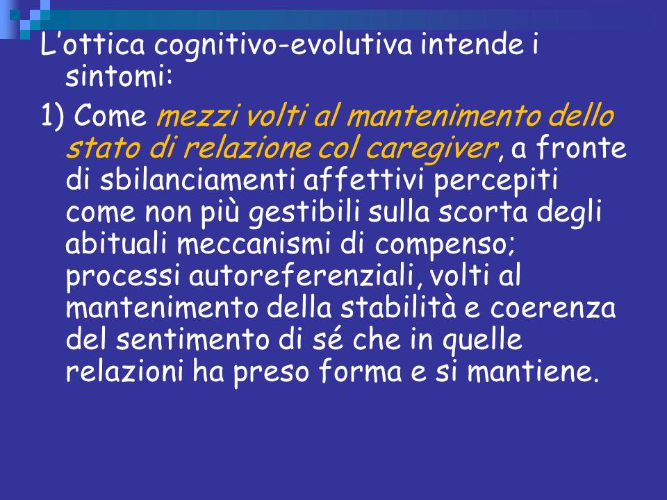 L'ottica cognitivo-evolutiva intende i sintomi: 1) Come mezzi volti al mantenimento dello stato di relazione col caregiver, a fronte di sbilanciamenti