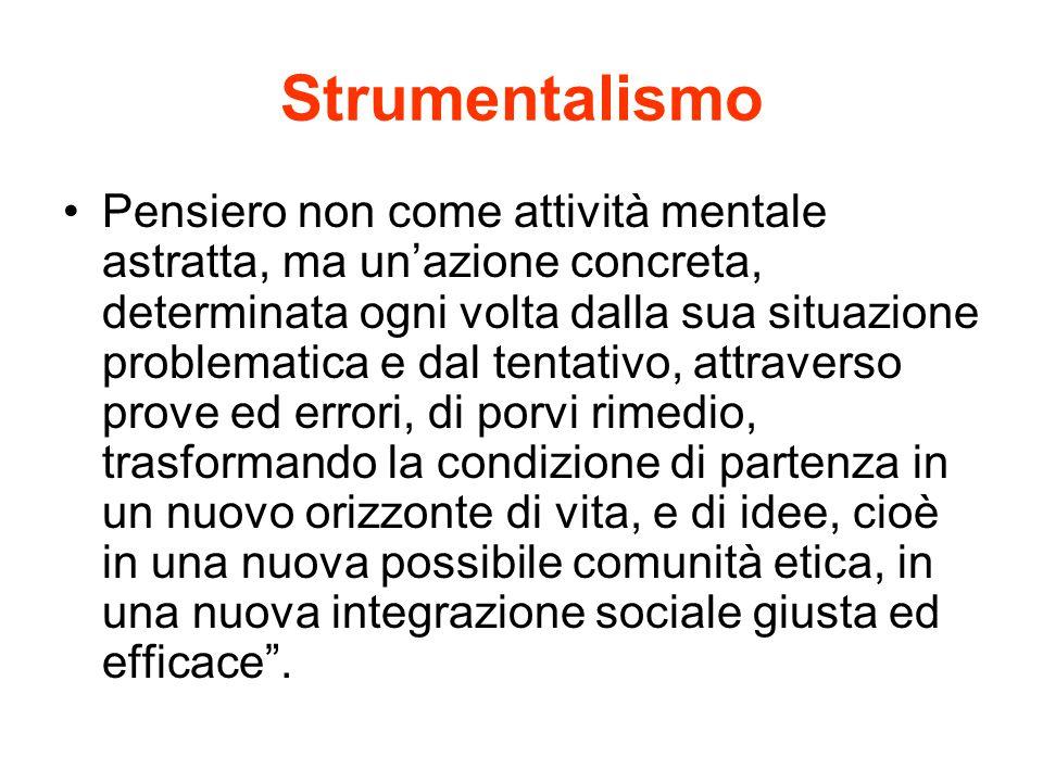 Strumentalismo Pensiero non come attività mentale astratta, ma un'azione concreta, determinata ogni volta dalla sua situazione problematica e dal tent