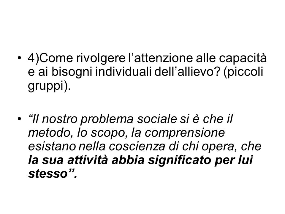 """4)Come rivolgere l'attenzione alle capacità e ai bisogni individuali dell'allievo? (piccoli gruppi). """"Il nostro problema sociale si è che il metodo, l"""