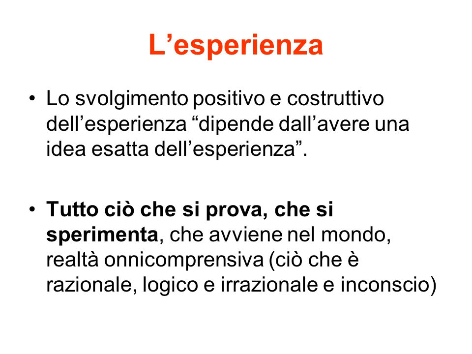"""L'esperienza Lo svolgimento positivo e costruttivo dell'esperienza """"dipende dall'avere una idea esatta dell'esperienza"""". Tutto ciò che si prova, che s"""