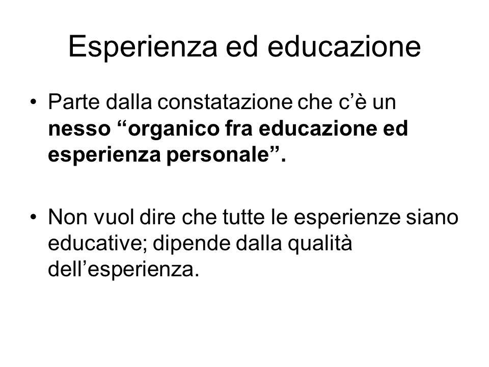 """Esperienza ed educazione Parte dalla constatazione che c'è un nesso """"organico fra educazione ed esperienza personale"""". Non vuol dire che tutte le espe"""