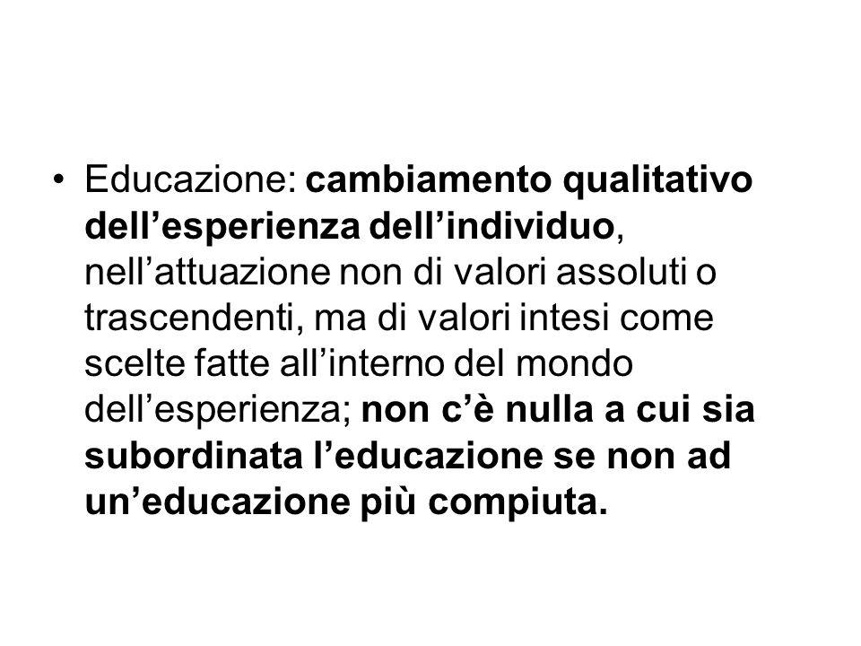 Educazione: cambiamento qualitativo dell'esperienza dell'individuo, nell'attuazione non di valori assoluti o trascendenti, ma di valori intesi come sc