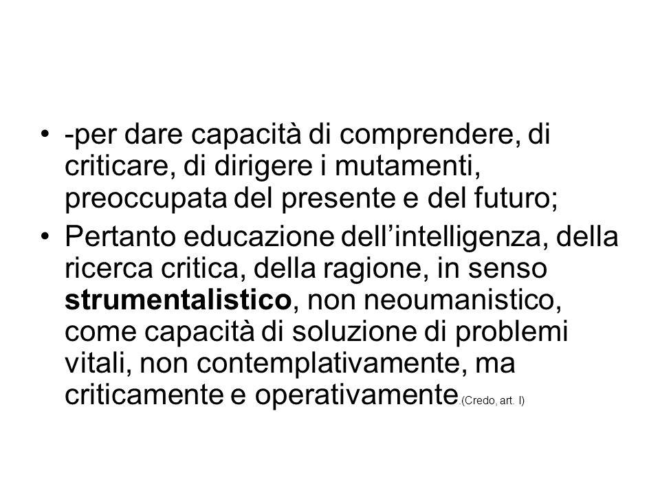 -per dare capacità di comprendere, di criticare, di dirigere i mutamenti, preoccupata del presente e del futuro; Pertanto educazione dell'intelligenza