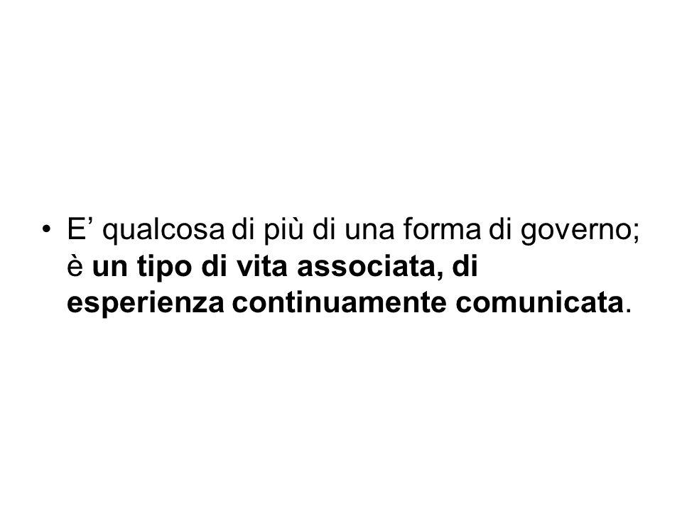 E' qualcosa di più di una forma di governo; è un tipo di vita associata, di esperienza continuamente comunicata.