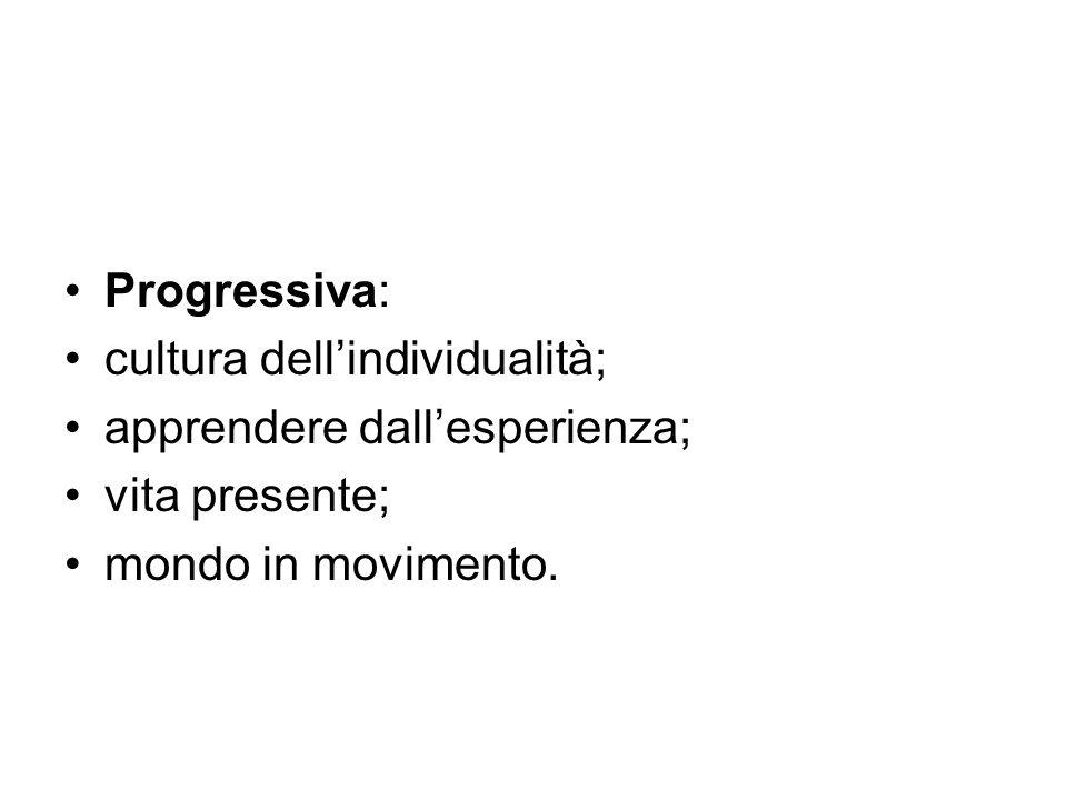 Progressiva: cultura dell'individualità; apprendere dall'esperienza; vita presente; mondo in movimento.