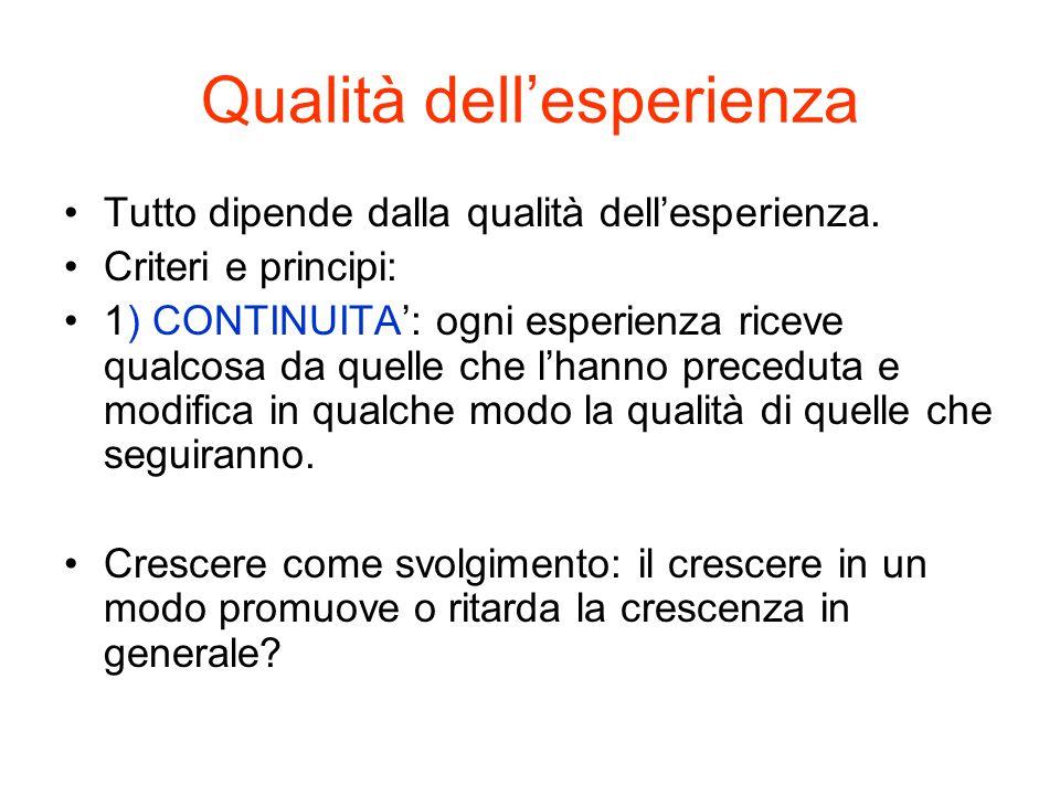 Qualità dell'esperienza Tutto dipende dalla qualità dell'esperienza. Criteri e principi: 1) CONTINUITA': ogni esperienza riceve qualcosa da quelle che