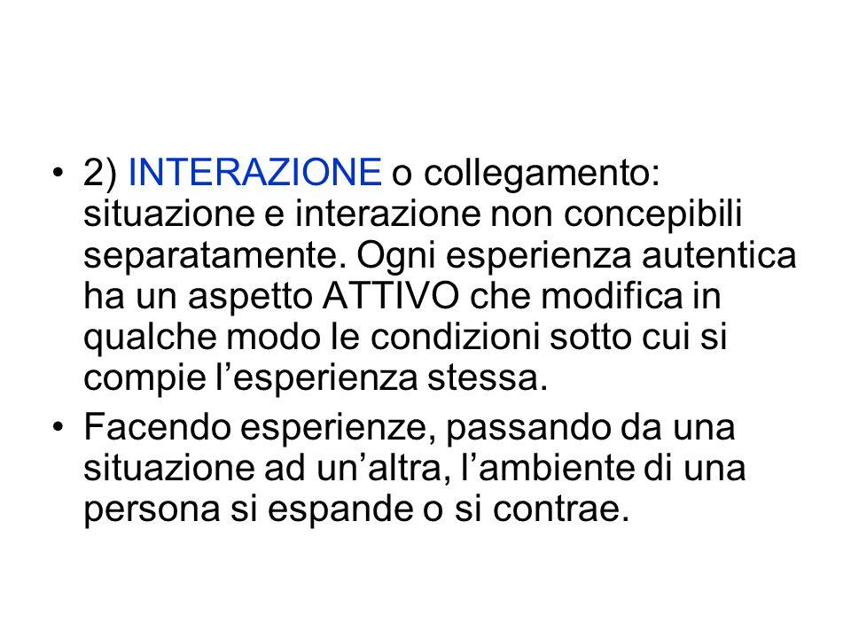 2) INTERAZIONE o collegamento: situazione e interazione non concepibili separatamente. Ogni esperienza autentica ha un aspetto ATTIVO che modifica in